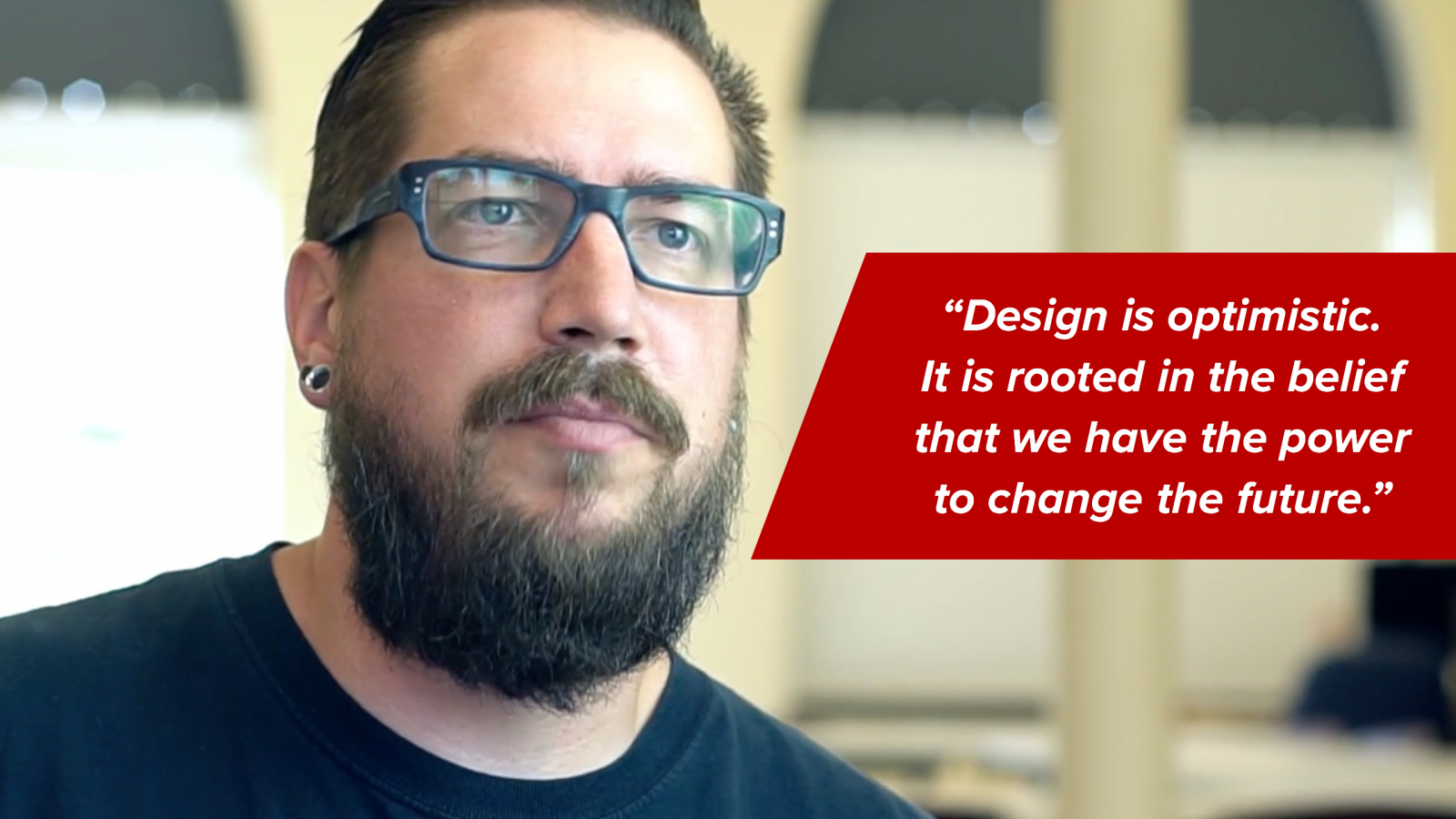 "Gabe: ""Design is optimistic. It is rooted in the belief that we have the power to change the future."""